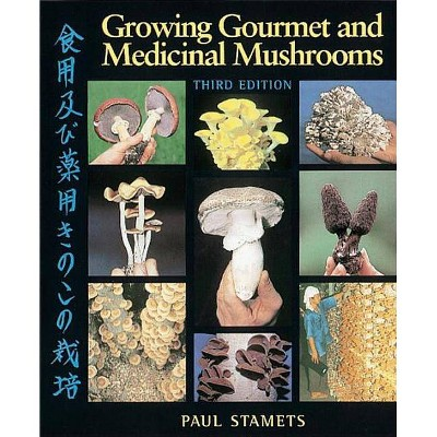 Growing Gourmet and Medicinal Mushrooms - 3rd Edition by  Paul Stamets (Paperback)