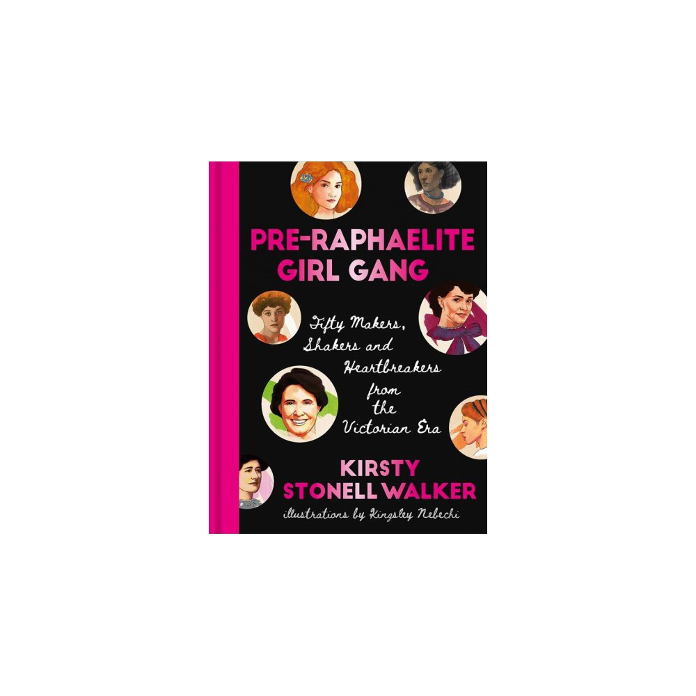 Pre-Raphaelite Girl Gang : Fifty Makers, Shakers and Heartbreakers from the Victorian Era - (Hardcover)