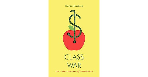 Class War : The Privatization of Childhood (Paperback) (Megan Erickson) - image 1 of 1