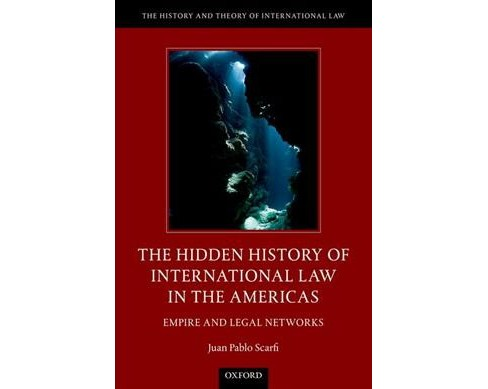 Hidden History of International Law in the Americas : Empire and Legal Networks (Hardcover) (Juan Pablo - image 1 of 1