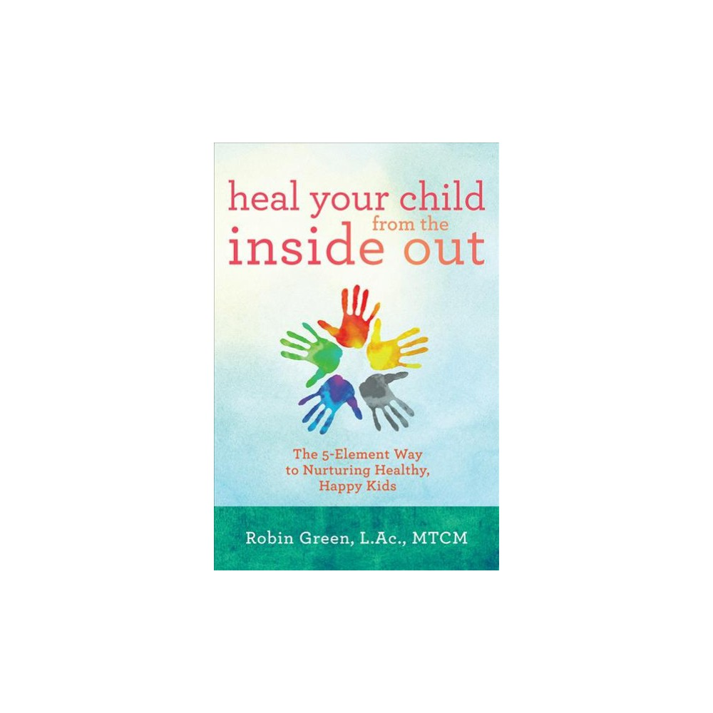Heal Your Child from the Inside Out : The 5-Element Way to Nurturing Healthy, Happy Kids (Paperback)