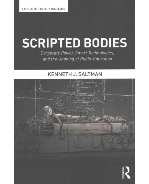 Scripted Bodies : Corporate Power, Smart Technologies, and the Undoing of Public Education (Paperback) - image 1 of 1
