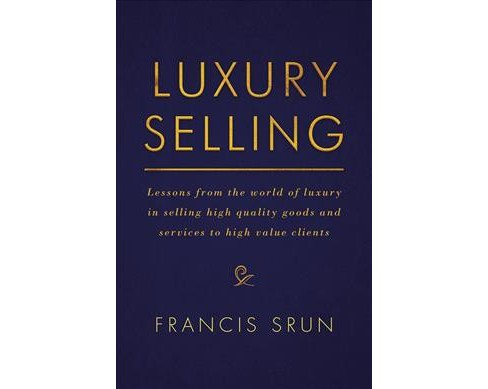 Luxury Selling : Lessons from the World of Luxury in Selling High Quality Goods and Services to High - image 1 of 1