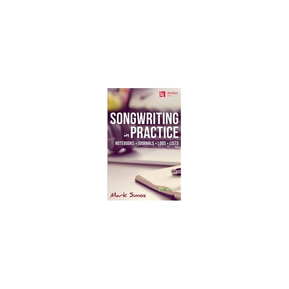 Songwriting in Practice : Notebooks - Journals - Logs - Lists - by Mark Simos (Paperback)