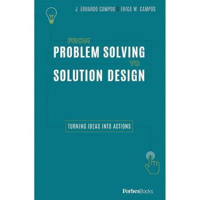 From Problem Solving to Solution Design - by  J Eduardo Campos & Erica W Campos (Hardcover)
