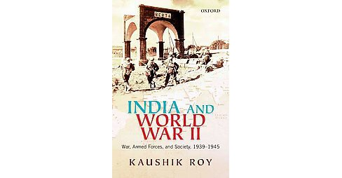 India and World War II : War, Armed Forces, and Society, 1939-45 (Hardcover) (Kaushik Roy) - image 1 of 1