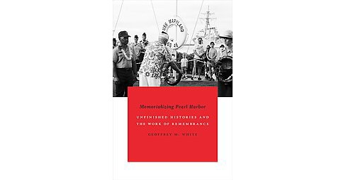 Memorializing Pearl Harbor : Unfinished Histories and the Work of Remembrance (Paperback) (Geoffrey - image 1 of 1