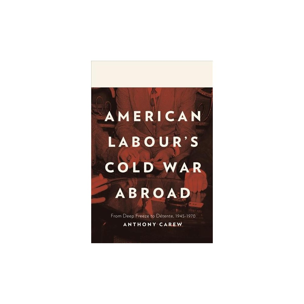 American Labour's Cold War Abroad : From Deep Freeze to Detente 1945-1970 - by Andrew Carew (Hardcover)