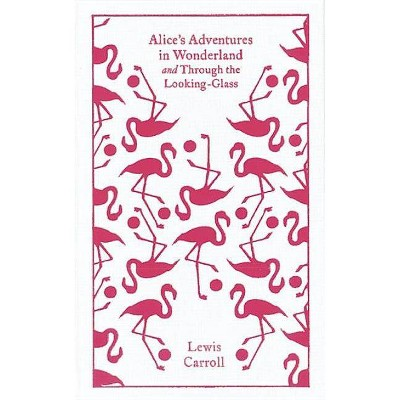 Alice's Adventures in Wonderland and Through the Looking Glass and What Alice Found There - (Penguin Clothbound Classics) by  Lewis Carroll