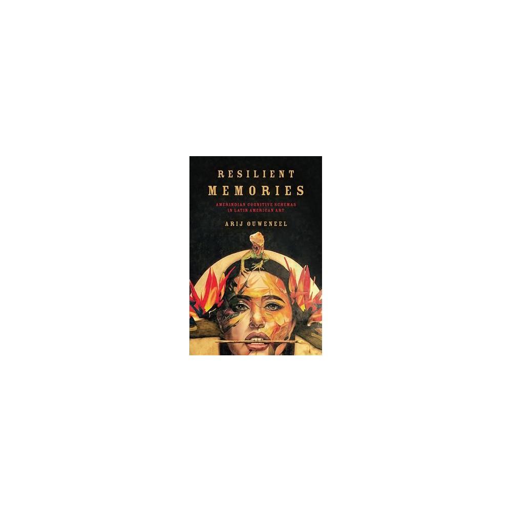 Resilient Memories : Amerindian Cognitive Schemas in Latin American Art - by Arij Ouweneel (Hardcover)
