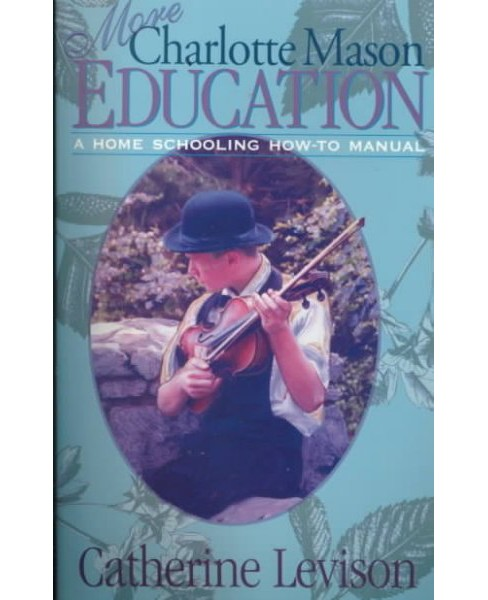 More Charlotte Mason Education : A Homeschooling How-To Manual (New) (Paperback) (Catherine Levison) - image 1 of 1