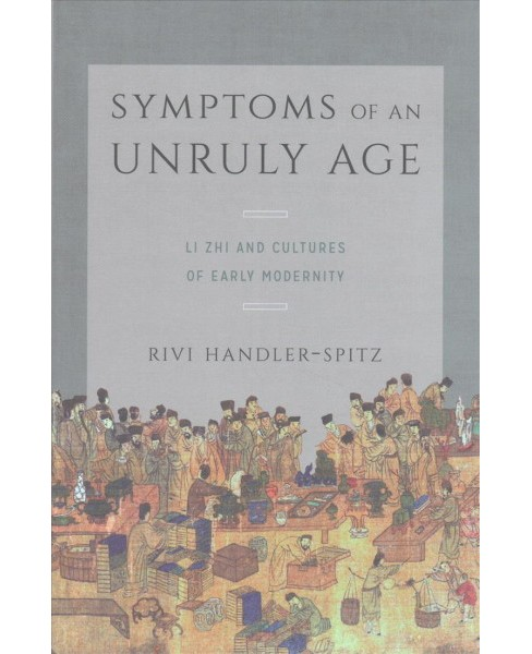 Symptoms of an Unruly Age : Li Zhi and Cultures of Early Modernity (Hardcover) (Rivi Handler-spitz) - image 1 of 1
