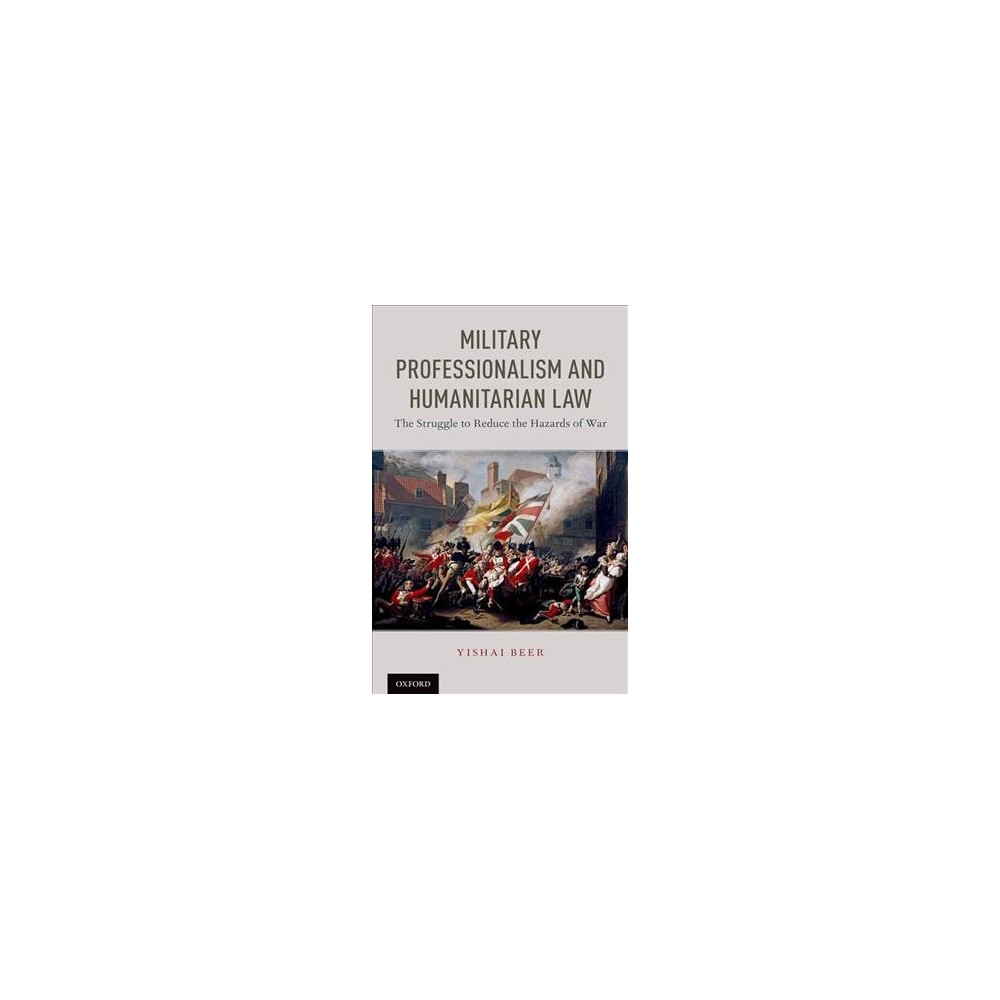 Military Professionalism and Humanitarian Law : The Struggle to Reduce the Hazards of War - (Hardcover)