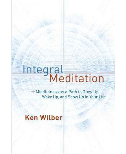 Integral Meditation : Mindfulness As a Way to Grow Up, Wake Up, and Show Up in Your Life (Paperback) - image 1 of 1