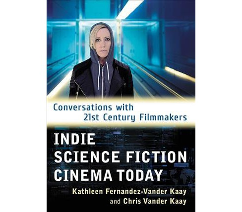Indie Science Fiction Cinema Today : Conversations With 21st Century Filmmakers - by Kathleen - image 1 of 1