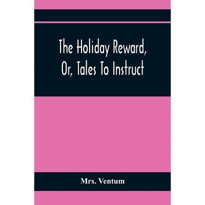 The Holiday Reward, Or, Tales To Instruct And Amuse Good Children During The Christmas And Midsummer Vacations - by  Ventum (Paperback)