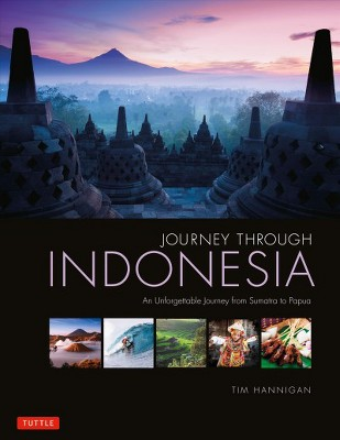 Journey Through Indonesia : An Unforgettable Journey from Sumatra to Papua - by Tim Hannigan (Hardcover)