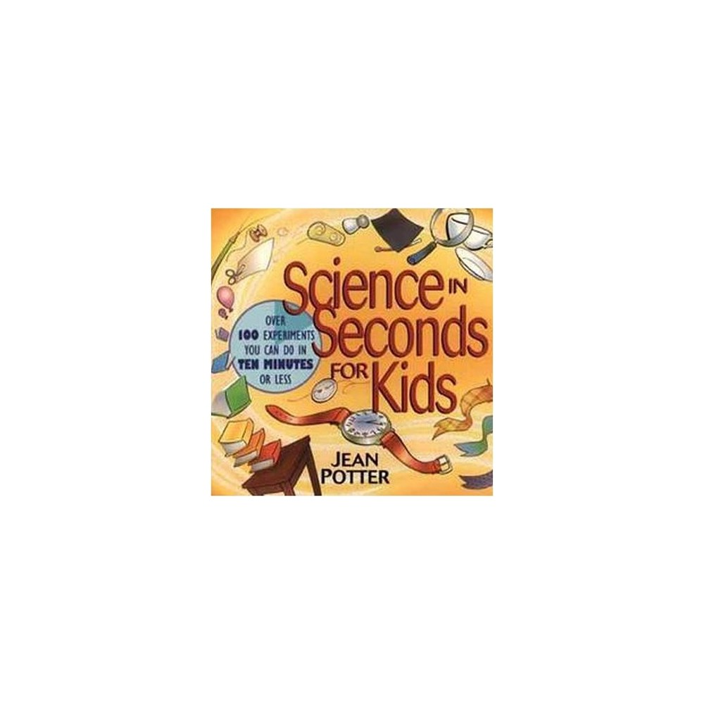 Science in Seconds for Kids : Over 100 Experiments You Can Do in Ten Minutes or Less (Paperback) (Jean