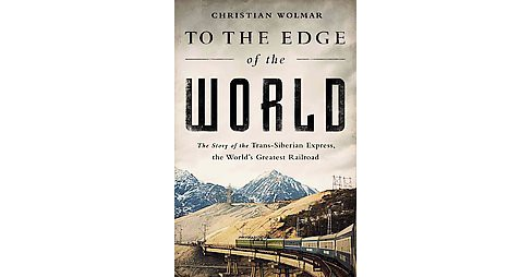 To the Edge of the World : The Story of the Trans-Siberian Express, the World's Greatest Railroad - image 1 of 1