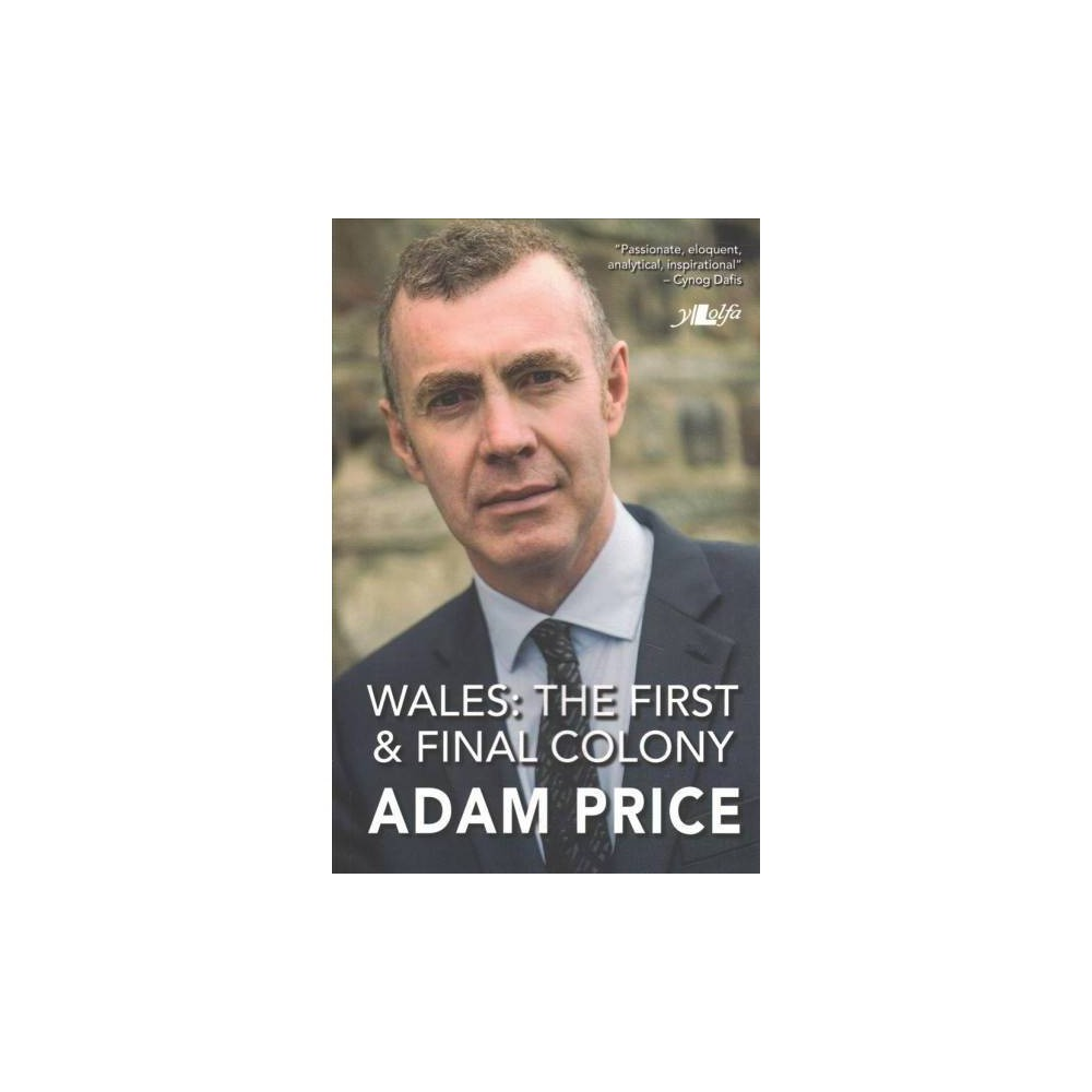 Wales : The First and Final Colony: Speeches and Writing 2001-2018 - by Adam Price (Paperback)