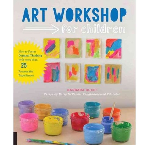 Art Workshop for Children : How to Foster Original Thinking With More Than 25 Process Art Experiences - image 1 of 1