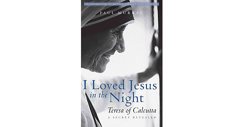 I Loved Jesus in the Night : Teresa of Calcutta - a Secret Revealed (Reprint) (Paperback) (Paul Murray) - image 1 of 1