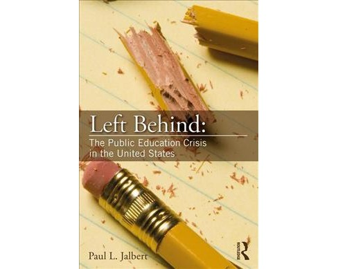 Left Behind : The Public Education Crisis in the United States -  by Paul L. Jalbert (Paperback) - image 1 of 1