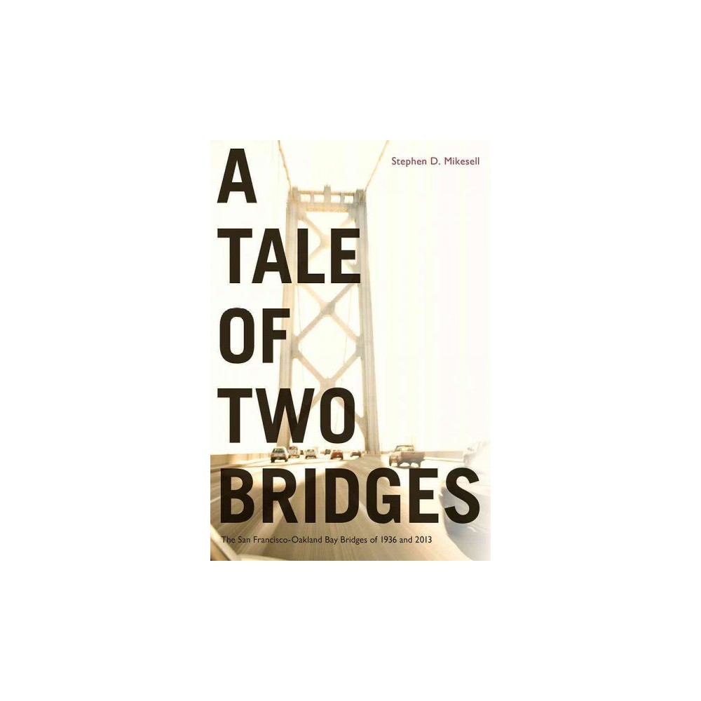 Tale of Two Bridges : The San Francisco-Oakland Bay Bridges of 1936 and 2013 (Hardcover) (Stephen D. Tale of Two Bridges : The San Francisco-Oakland Bay Bridges of 1936 and 2013 (Hardcover) (Stephen D.