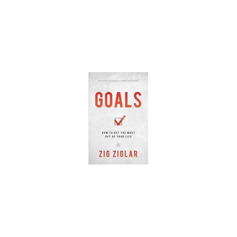 Goals : How to Get the Most Out of Your Life - by Zig Ziglar (Hardcover)