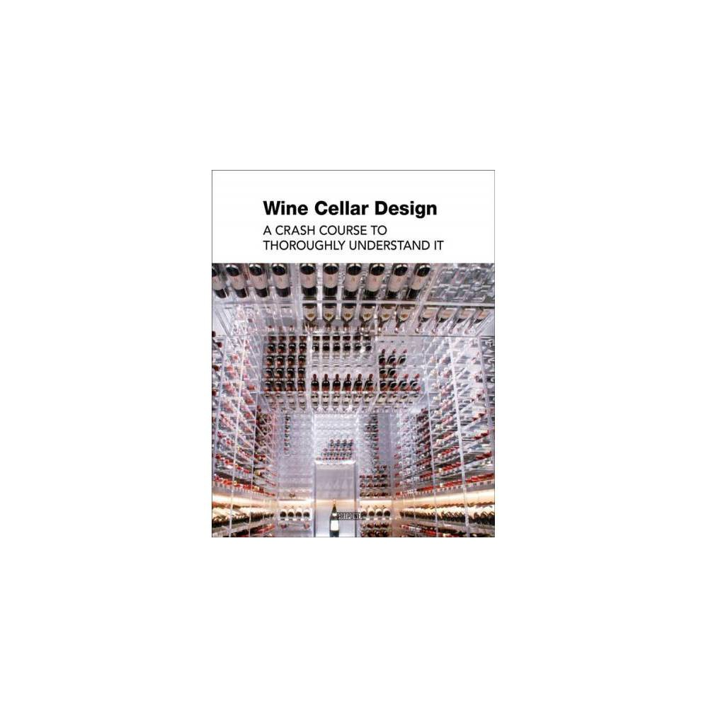 Wine Cellar Design : A Crash Course to Thoroughly Understand It - (Hardcover)