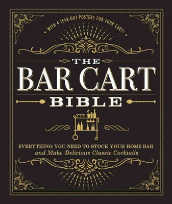 Bar Cart Bible : Everything You Need to Stock Your Home Bar and Make Delicious Classic Cocktails