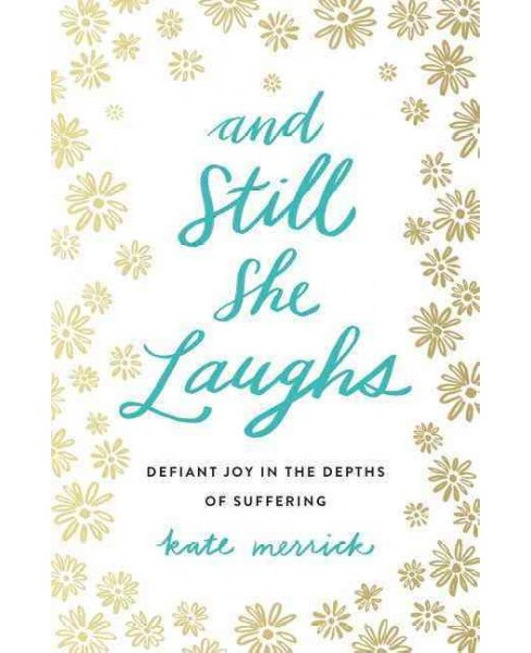And Still She Laughs : Defiant Joy in the Depths of Suffering (Paperback) (Kate Merrick) - image 1 of 1