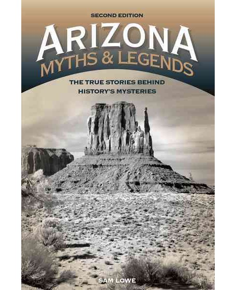 Arizona Myths & Legends : The True Stories Behind History's Mysteries (Paperback) (Sam Lowe) - image 1 of 1