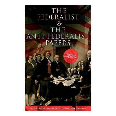 The Federalist & The Anti-Federalist Papers - by  Alexander Hamilton & James Madison & John Jay (Paperback)