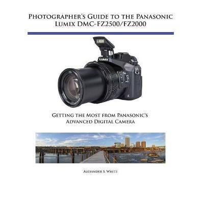 Photographer's Guide to the Panasonic Lumix DMC-Fz2500/Fz2000 - by  Alexander S White (Paperback)
