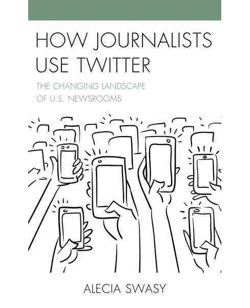 How Journalists Use Twitter : The Changing Landscape of U.S. Newsrooms (Hardcover) (Alecia Swasy) - image 1 of 1