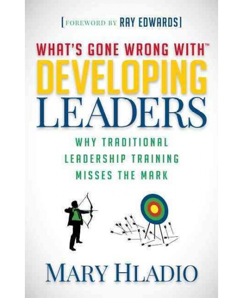 What's Gone Wrong with Developing Leaders : Why Traditional Leadership Training Misses the Mark - image 1 of 1
