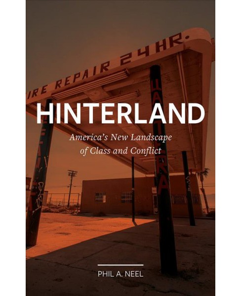 Hinterland : America's New Landscape of Class and Conflict -  by Phil A. Neel (Hardcover) - image 1 of 1