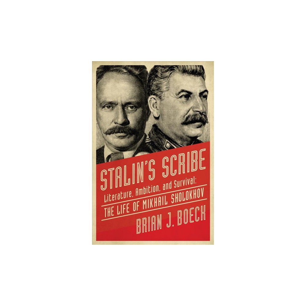 Stalin's Scribe : Literature, Ambition, and Survival: The Life of Mikhail Sholokhov - (Hardcover)