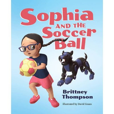 Sophia and the Soccer Ball - by  Brittney Thompson (Hardcover)