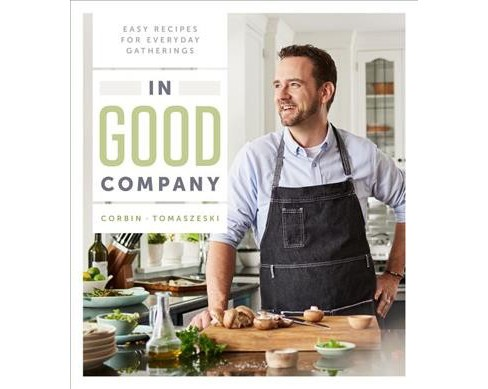 In Good Company : Easy Recipes for Everyday Gatherings -  by Corbin Tomaszeski (Hardcover) - image 1 of 1