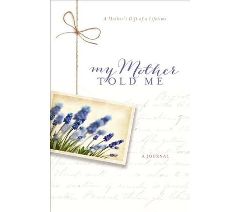 My Mother Told Me : A Mother's Gift of a Lifetime, Inspirational Journal (Hardcover) (Bonnie Sparrman) - image 1 of 1
