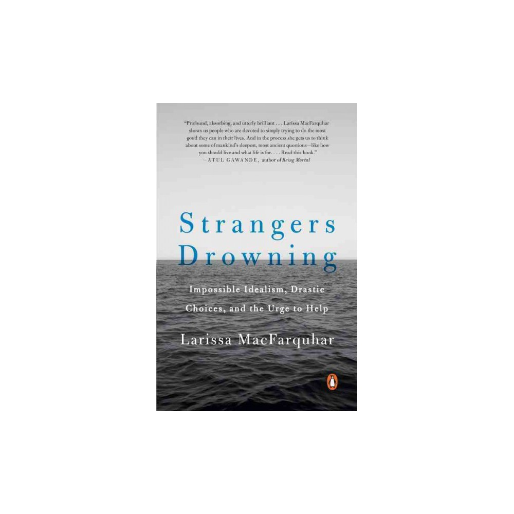 Strangers Drowning : Impossible Idealism, Drastic Choices, and the Urge to Help (Reprint) (Paperback)