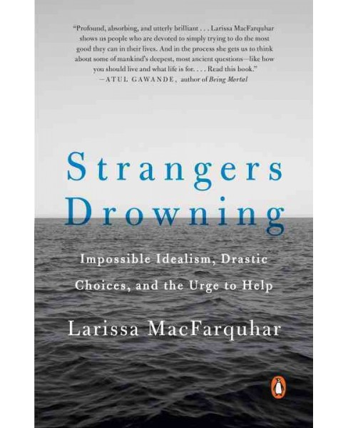Strangers Drowning : Impossible Idealism, Drastic Choices, and the Urge to Help (Reprint) (Paperback) - image 1 of 1