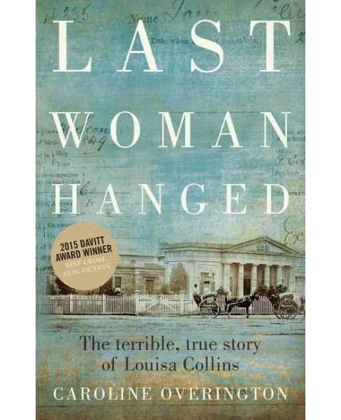 Last Woman Hanged : The Terrible, True Story of Louisa Collins (Paperback) (Caroline Overington) - image 1 of 1