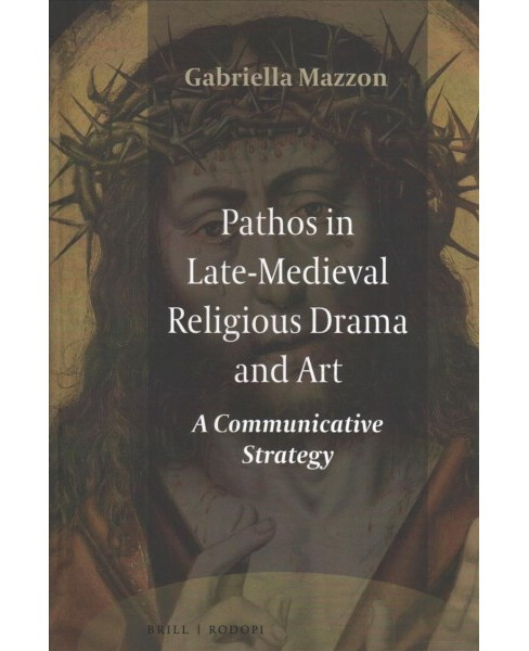 Pathos in Late-Medieval Religious Drama and Art : A Communicative Strategy -  (Hardcover) - image 1 of 1