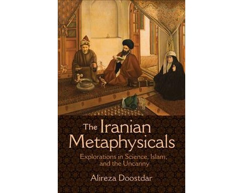 Iranian Metaphysicals : Explorations in Science, Islam, and the Uncanny -  (Paperback) - image 1 of 1