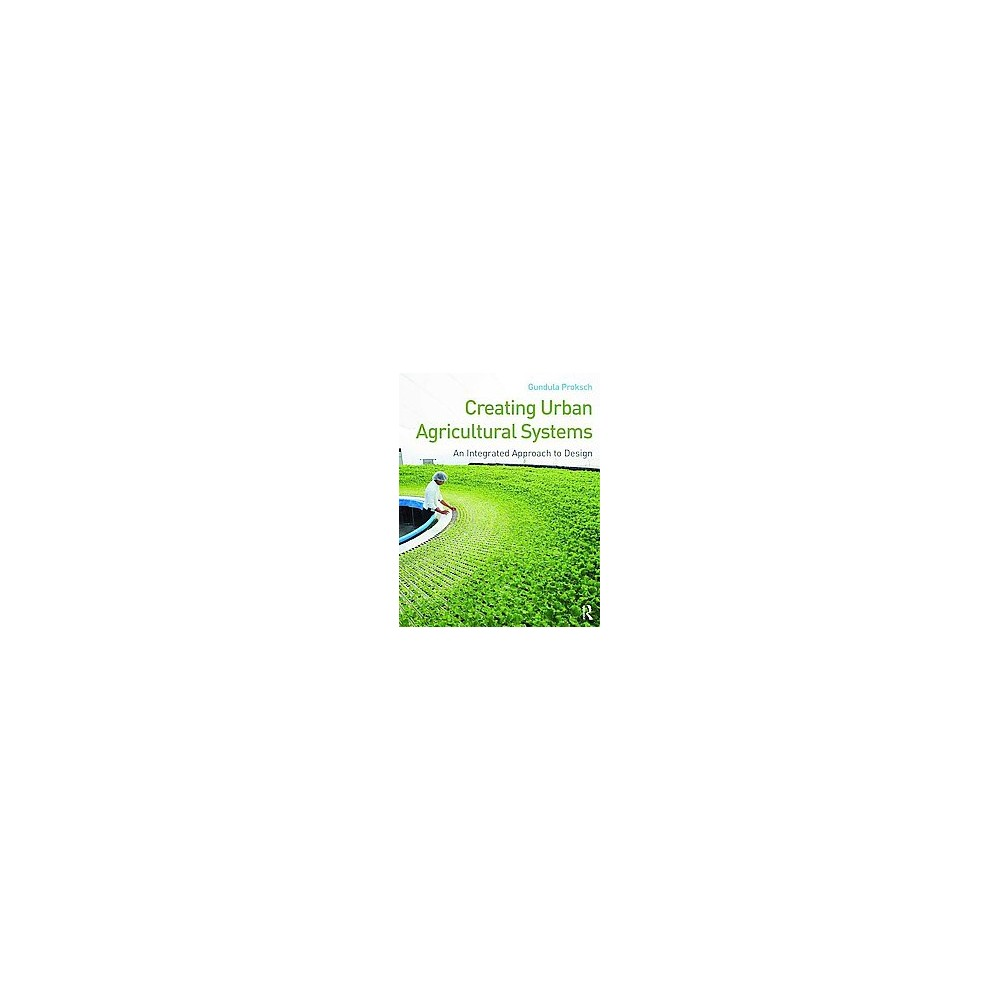 Creating Urban Agricultural Systems : An Integrated Approach to Design (Paperback) (Gundula Proksch)