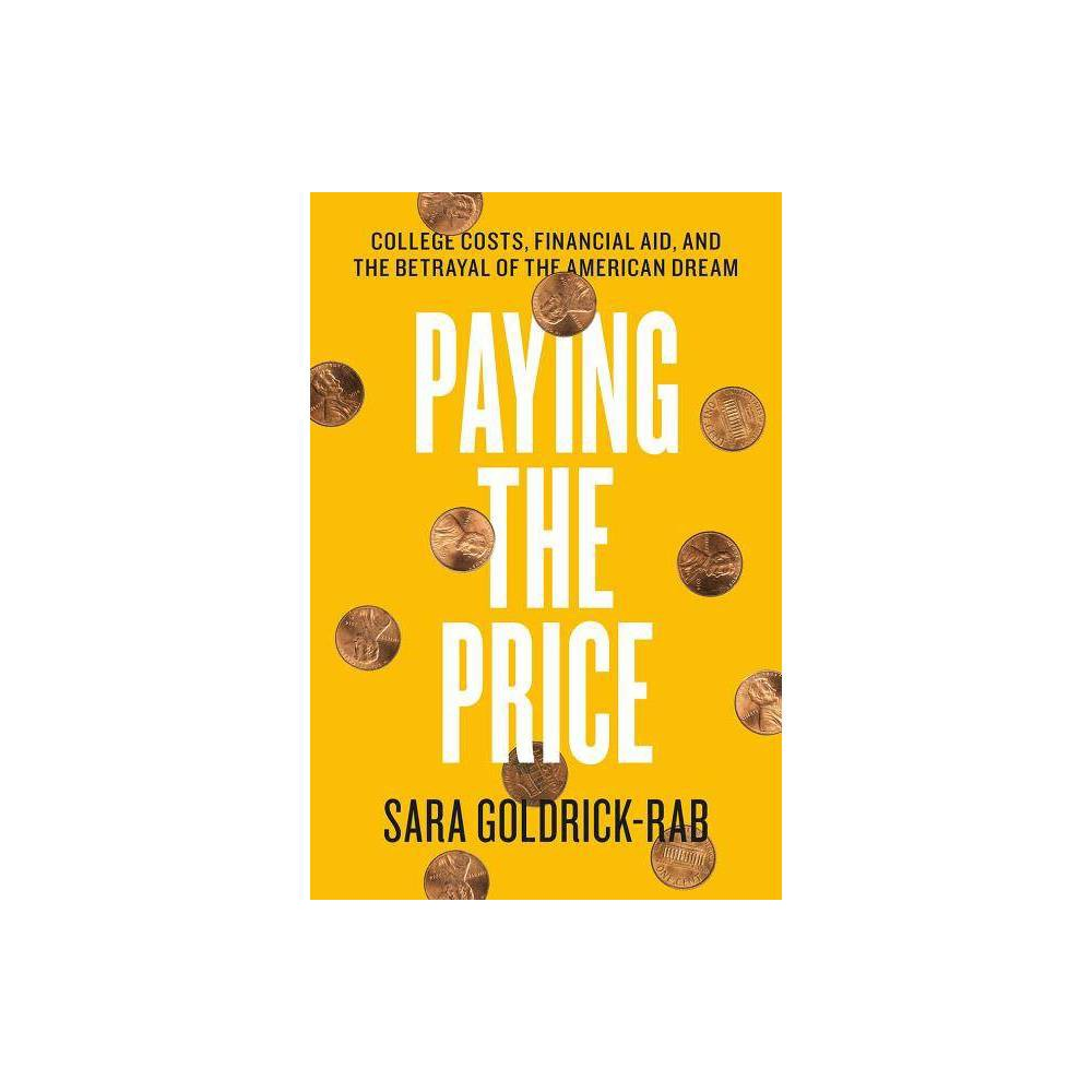 Paying the Price - by Sara Goldrick-Rab (Hardcover) For the last decade, sociologist Sara Goldrick-Rab has been studying what happens when economically vulnerable people try to make their way through public higher education. Of the 3,000 young adults she tracked who began college in 2008, half dropped out, and less than one in five finished a bachelor s degree in four years. Additional grant money helped some, but what is clear here is that when college students costs are not fully covered, they rarely finish college. If they do, it takes them longer than it should, and they graduate with a substantial amount of debt. In addition to marshaling her date and national data, Goldrick-Rab also adds a human dimension to this story. She focuses in on six students in particular to help make plain the human and financial sometimes to the dollar costs of our convoluted financial aid policies. Their stories really drive the point home. Though Chloe Johnson, an aspiring veterinarian, sold her beloved horse, took out loans, shared an off-campus apartment with a friend, and worked two jobs, she ends up dropping out of college. She had to work so many hours at Kohl s and PetSmart often the night shift to pay for her Expected Family Contribution that she could not stay awake in classes and still did not have enough money for food or gas. When she finally dropped a class to help her performance in other classes, she found out at the end of the semester that her reduced load made her ineligible for financial aid. After leaving school, she still owed thousands of dollars; she had nothing to show for her college years but debt. Goldrick-Rab closes the book with possible solutions, from changing the timing of FAFSA forms, to more flexibility about how students can use aid money, and she makes a strong case for making the first two years of college free.   Gender: unisex.