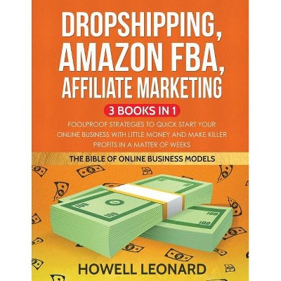 Dropshipping, Amazon FBA, Affiliate Marketing 3 Books in 1 - by  Howell Leonard (Paperback)